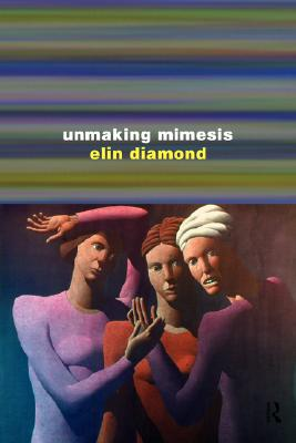 Image for Unmaking Mimesis: Essays on Feminism and Theatre