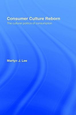 Consumer Culture Reborn, the Cultural Politics of Consumption, Lee, Martyn J.