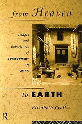 From Heaven to Earth: Images and Experiences of Development in China, Croll, Elizabeth