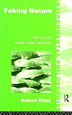 Image for Faking Nature: The Ethics of Environmental Restoration (Environmental Philosophies)