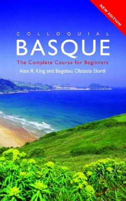Colloquial Basque: A Complete Language Course (Colloquial Series), Elordi, Begotxu Olaizola; King, Alan R.