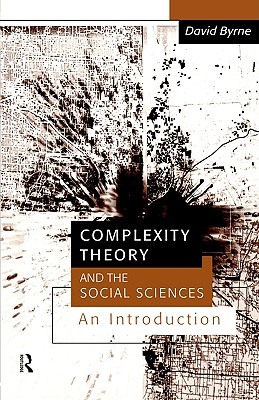 Complexity Theory and the Social Sciences: An Introduction (Business and the World Economy; 9), Byrne, David