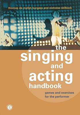 The Singing and Acting Handbook: Games and Exercises for the Performer, Burgess, Thomas De Mallet; Skilbeck, Nicholas