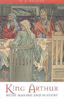 King Arthur - Myth Making and History, N.j. Higham