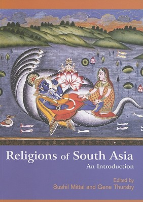 Religions of South Asia: An Introduction, Mittal, Sushil; Thursby, Gene (Editors)