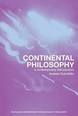 Continental Philosophy: A Contemporary Introduction (Routledge Contemporary Introductions to Philosophy), Andrew Cutrofello