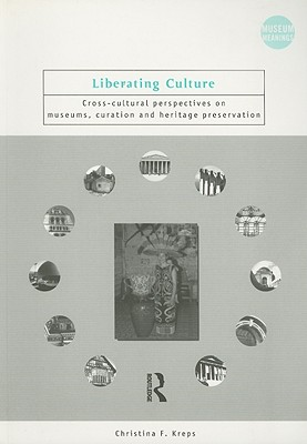 Liberating Culture: Cross-Cultural Perspectives on Museums, Curation and Heritage Preservation (Museum Meanings), Kreps, Christina