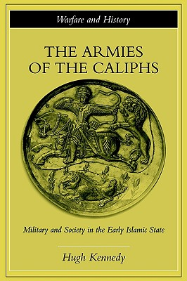 Image for The Armies of the Caliphs: Military and Society in the Early Islamic State (Warfare and History)