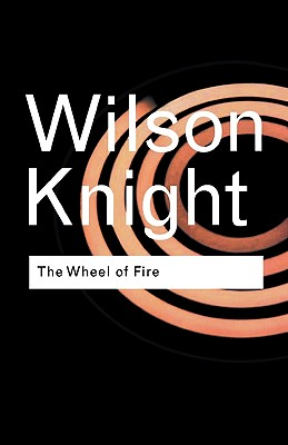 The Wheel of Fire: Interpretations of Shakespearian Tragedy (Routledge Classics), G. Wilson Knight