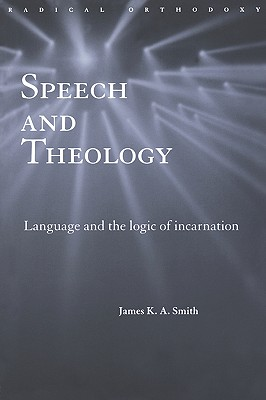 Speech and Theology : Language and the Logic of Incarnation, JAMES K. SMITH A.