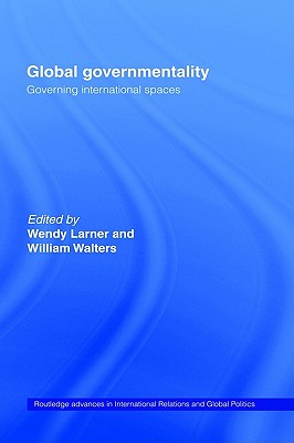 Global Governmentality: Governing International Spaces (Routledge Advances in International Relations and Global Politics)