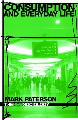 "Consumption and Everyday Life (The New Sociology), ""Paterson, Mark"""