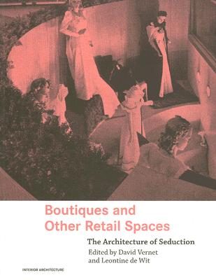 Boutiques and Other Retail Spaces: The Architecture of Seduction (Interior Architecture), David Vernet and Leontine de Wit (Editors)