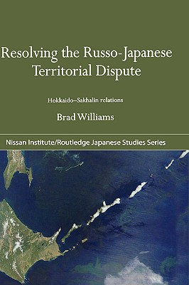 Resolving the Russo-Japanese Territorial Dispute: Hokkaido-Sakhalin Relations (Nissan Institute/Routledge Japanese Studies), Williams, Brad