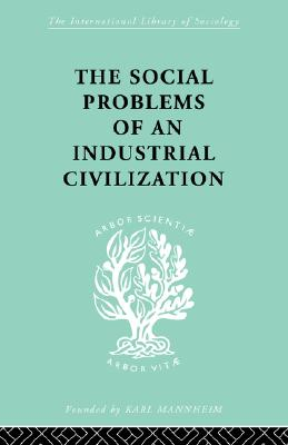 The Social Problems of an Industrial Civilisation (International Library of Sociology), Mayo, Elton