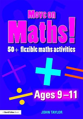 Move On Maths Ages 9-11: 50+ Flexible Maths Activities (Volume 2), Taylor, John