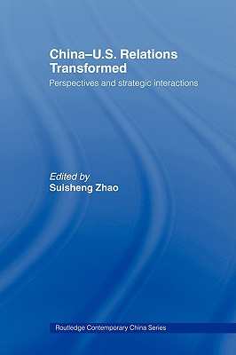 China-US Relations Transformed: Perspectives and Strategic Interactions (Routledge Contemporary China), Zhao, Suisheng [Editor]