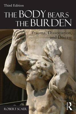 The Body Bears the Burden: Trauma, Dissociation, and Disease, Scaer, Robert