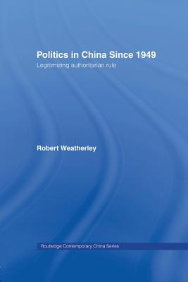 Politics in China since 1949: Legitimizing Authoritarian Rule (Routledge Contemporary China Series), Weatherley, Robert
