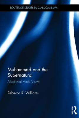 Muhammad and the Supernatural: Medieval Arab Views (Routledge Studies in Classical Islam), Williams, Rebecca