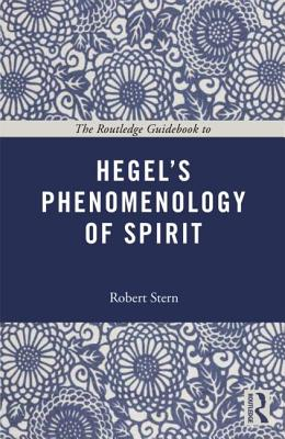 The Routledge Guidebook to Hegel's Phenomenology of Spirit (The Routledge Guides to the Great Books), Stern, Robert