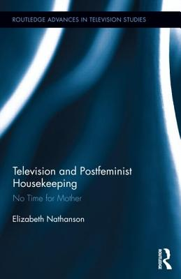 Television and Postfeminist Housekeeping: No Time for Mother (Routledge Advances in Television Studies), Elizabeth Nathanson  (Author)