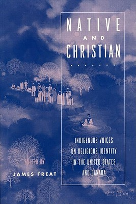 Image for Native and Christian: Indigenous Voices on Religious Identity in the United States and Canada