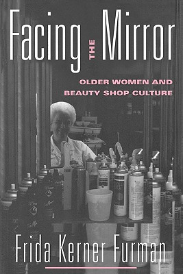 Image for Facing the Mirror: Older Women and Beauty Shop Culture