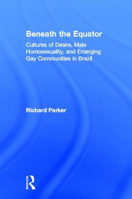 Beneath the Equator: Cultures of Desire, Male Homosexuality, and Emerging Gay Communities in Brazil, Parker, Richard