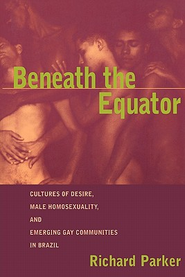 Image for Beneath the Equator: Cultures of Desire, Male Homosexuality, and Emerging Gay Communities in Brazil