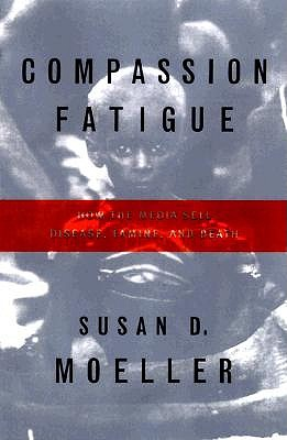 Image for Compassion Fatigue: How the Media Sell Disease, Famine, War and Death