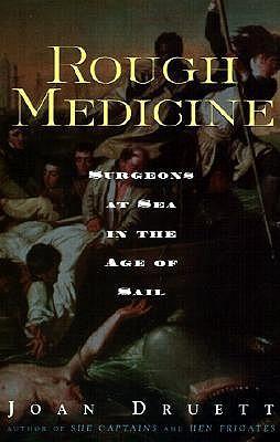 Rough Medicine: Surgeons at Sea in the Age of Sail, Druett, Joan