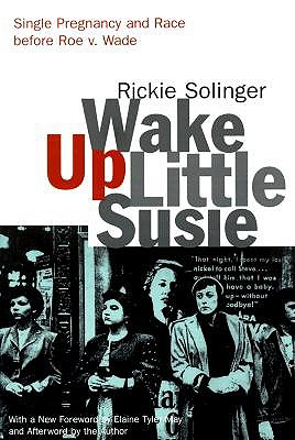 Wake Up Little Susie: Single Pregnancy and Race Before Roe V. Wade, Solinger, Rickie