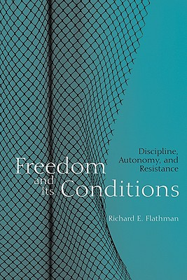 Freedom and Its Conditions: Discipline, Autonomy, and Resistance, Richard E. Flathman