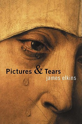 Pictures and Tears: A History of People Who Have Cried in Front of Paintings, Elkins, James