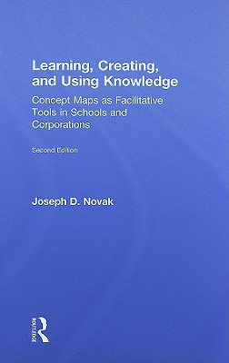 Learning, Creating, and Using Knowledge: Concept Maps as Facilitative Tools in Schools and Corporations, Joseph D. Novak (Author)