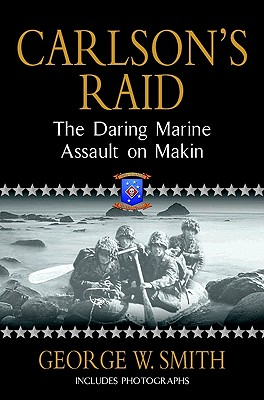 Carlson's Raid: The Daring Marine Assault on Makin, Smith, George W.