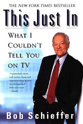 This Just in: What I Couldn't Tell You on TV, Schieffer, Bob