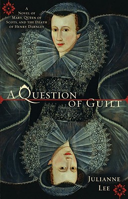 A Question of Guilt: A Novel of Mary, Queen of Scots, and the Death of Henry Darnley, JULIANNE LEE