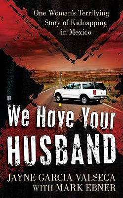 Image for We Have Your Husband: One Woman's Terrifying Story of a Kidnapping in Mexico