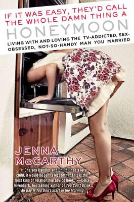 If It Was Easy, They'd Call the Whole Damn Thing a Honeymoon: Living with and Loving the TV-Addicted, Sex-Obsessed, Not-So-Handy Man You Married, Jenna McCarthy