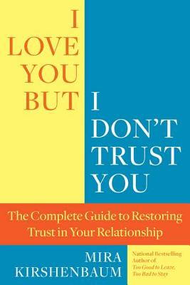 I Love You But I Don't Trust You: The Complete Guide to Restoring Trust in Your Relationship, Mira Kirshenbaum