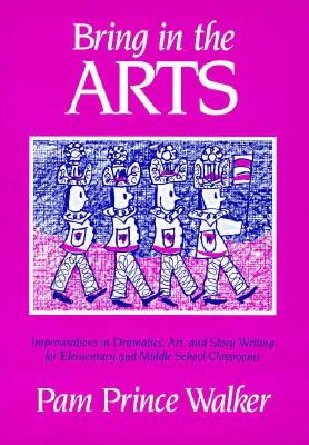 Image for Bring in the Arts: Lessons in Dramatics, Art, and Story Writing for Elementary and Middle School Classrooms