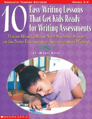 Image for 10 Easy Writing Lessons That Get Kids Ready for Writing Assessments: Proven Ways to Raise Your Students' Scores on the State Performance Assessments in Writing