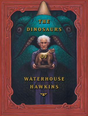 The Dinosaurs of Waterhouse Hawkins: An Illuminating History of Mr. Waterhouse Hawkins, Artist and Lecturer, Barbara Kerley; Illustrator-Brian Selznick