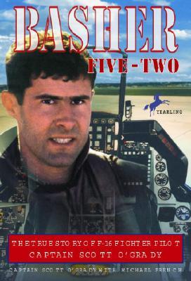 Basher Five-Two : The True Story of F-16 Fighter Pilot Captain Scott OGrady, SCOTT O'GRADY, MICHAEL FRENCH