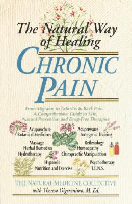 Image for The Natural Way of Healing Chronic Pain: From Migraine to Arthritis to Back Pain - A Comprehensive Guide to Safe, Natural Prevention and Drug-Free Therapies
