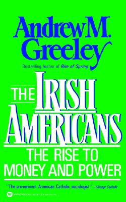 The Irish Americans: The Rise to Money and Power, Andrew M Greeley