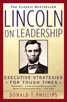 Lincoln on Leadership: Executive Strategies for Tough Times, DONALD T. PHILLIPS