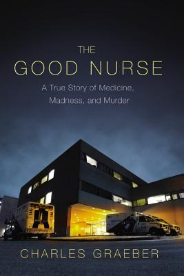 The Good Nurse: A True Story of Medicine, Madness, and Murder, Charles Graeber